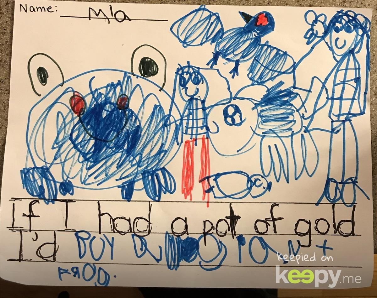 """If I had a pot of gold I'd buy a giant frog"" - Mia"